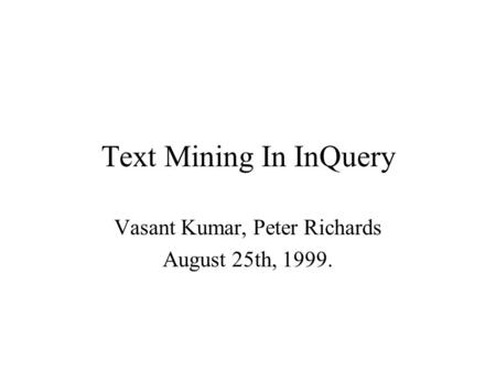 Text Mining In InQuery Vasant Kumar, Peter Richards August 25th, 1999.