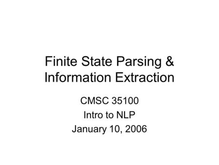Finite State Parsing & Information Extraction CMSC 35100 Intro to NLP January 10, 2006.