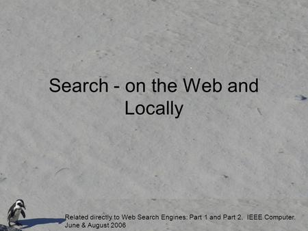 Search - on the Web and Locally Related directly to Web Search Engines: Part 1 and Part 2. IEEE Computer. June & August 2006.