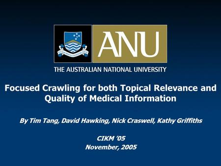 Focused Crawling for both Topical Relevance and Quality of Medical Information By Tim Tang, David Hawking, Nick Craswell, Kathy Griffiths CIKM '05 November,
