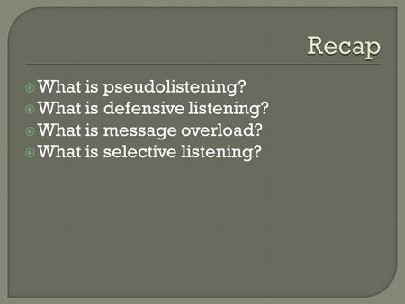  What is pseudolistening?  What is defensive listening?  What is message overload?  What is selective listening?