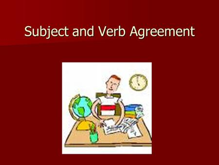 Subject and Verb Agreement. Agreement in Number Singular subjects take singular verbs. Singular subjects take singular verbs. –The dog eats grass when.