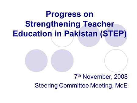 Progress on Strengthening Teacher Education in Pakistan (STEP) 7 th November, 2008 Steering Committee Meeting, MoE.