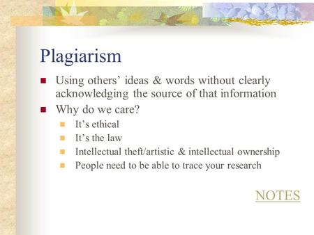 Plagiarism Using others' ideas & words without clearly acknowledging the source of that information Why do we care? It's ethical It's the law Intellectual.