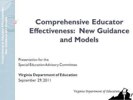 Comprehensive Educator Effectiveness: New Guidance and Models Presentation for the Special Education Advisory Committee Virginia Department of Education.