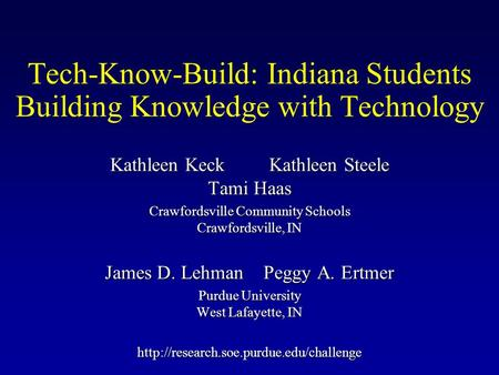 Tech-Know-Build: Indiana Students Building Knowledge with Technology Kathleen Keck Kathleen Steele Tami Haas Crawfordsville Community Schools Crawfordsville,