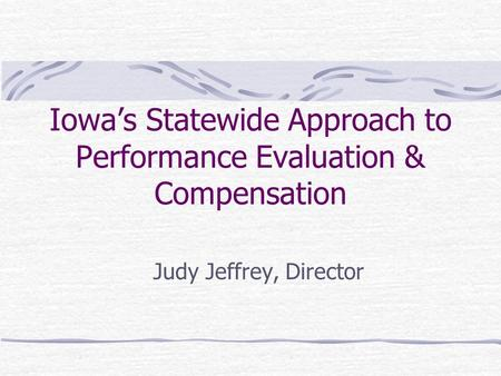 Iowa's Statewide Approach to Performance Evaluation & Compensation Judy Jeffrey, Director.