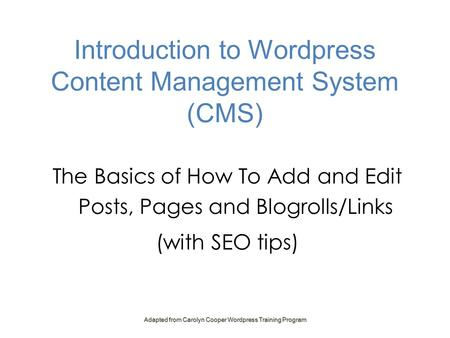Introduction to Wordpress Content Management System (CMS) The Basics of How To Add and Edit Posts, Pages and Blogrolls/Links (with SEO tips) Adapted from.