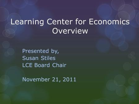 Learning Center for Economics Overview Presented by, Susan Stiles LCE Board Chair November 21, 2011.