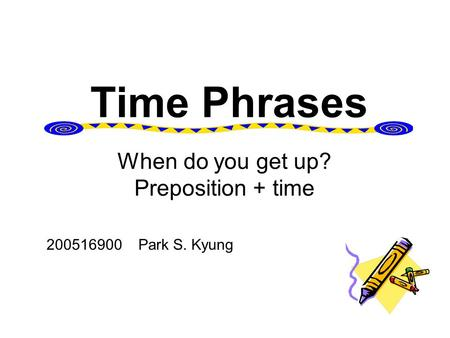Time Phrases 200516900 Park S. Kyung When do you get up? Preposition + time.