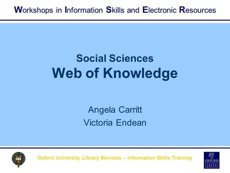 W orkshops in I nformation S kills and E lectronic R esources Oxford University Library Services – Information Skills Training Social Sciences Web of Knowledge.