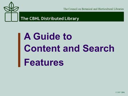 © 2007 CBHL The CBHL Distributed Library The Council on Botanical and Horticultural Libraries A Guide to Content and Search Features.