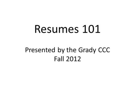 Resumes 101 Presented by the Grady CCC Fall 2012.