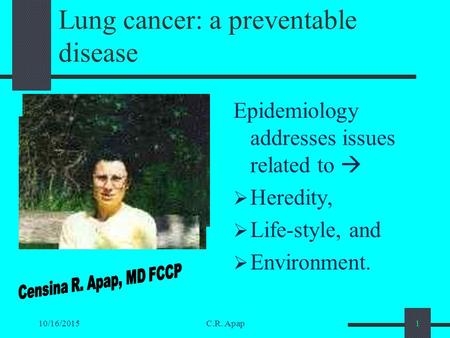 10/16/2015C.R. Apap1 Lung cancer: a preventable disease Epidemiology addresses issues related to   Heredity,  Life-style, and  Environment.