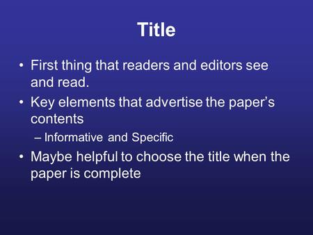 Title First thing that readers and editors see and read. Key elements that advertise the paper's contents –Informative and Specific Maybe helpful to choose.
