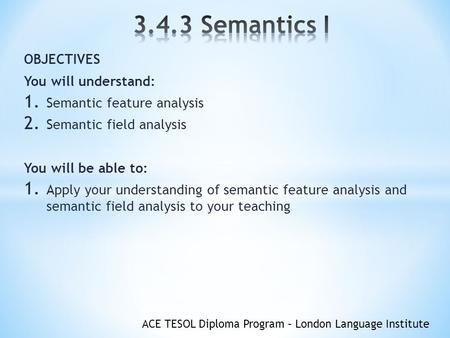 ACE TESOL Diploma Program – London Language Institute OBJECTIVES You will understand: 1. Semantic feature analysis 2. Semantic field analysis You will.