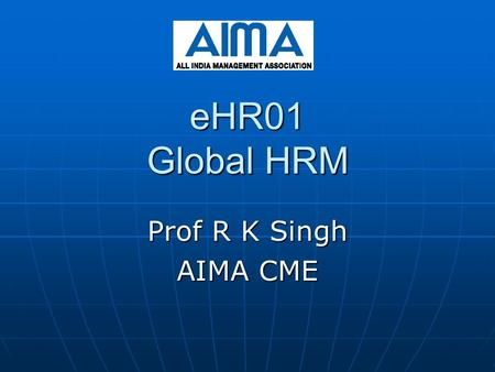 EHR01 Global HRM Prof R K Singh AIMA CME. AIMA-CME 2 GHRM-Introduction & Overview GHRM :Introduction HRM refers to the activities an organization carries.