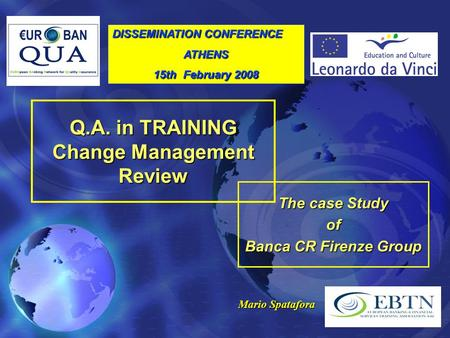 Q.A. in TRAINING Change Management Review The case Study of Banca CR Firenze Group Mario Spatafora DISSEMINATION CONFERENCE ATHENS 15th February 2008.