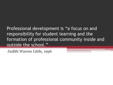 "Professional development is ""a focus on and responsibility for student learning and the formation of professional community inside and outside the school."""