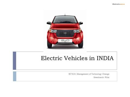 Electric Vehicles in INDIA IE7830: Management of Technology Change Sreeshanth Pillai.