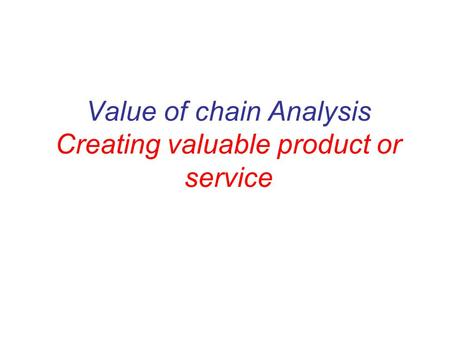 Value of chain Analysis Creating valuable product or service.