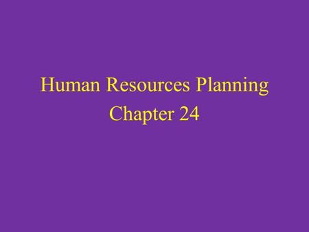 Human Resources Planning Chapter 24. Human Resources Management Consists of all activities involved with acquiring, developing, and compensating the people.