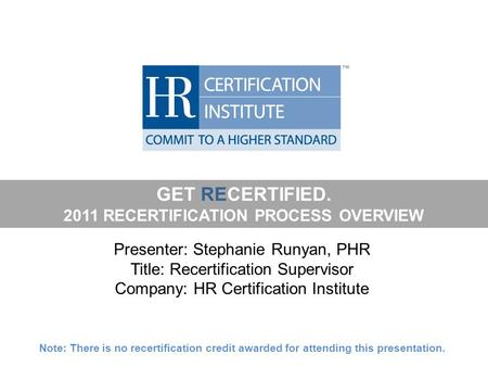 GET RECERTIFIED. 2011 RECERTIFICATION PROCESS OVERVIEW Presenter: Stephanie Runyan, PHR Title: Recertification Supervisor Company: HR Certification Institute.