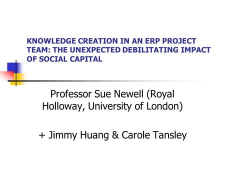 KNOWLEDGE CREATION IN AN ERP PROJECT TEAM: THE UNEXPECTED DEBILITATING IMPACT OF SOCIAL CAPITAL Professor Sue Newell (Royal Holloway, University of London)