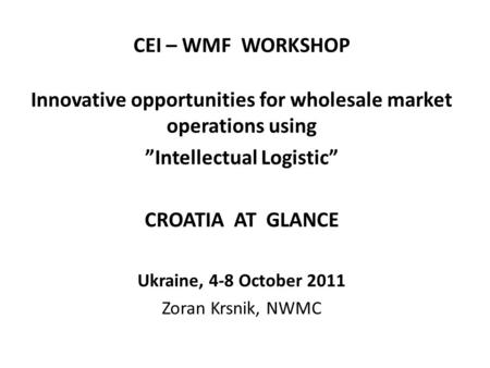 "CEI – WMF WORKSHOP Innovative opportunities for wholesale market operations using ""Intellectual Logistic"" CROATIA AT GLANCE Ukraine, 4-8 October 2011 Zoran."