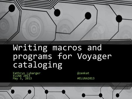 Writing macros and programs for Voyager cataloging Kathryn Lybarger ELUNA 2013 May 3, #ELUNA2013.