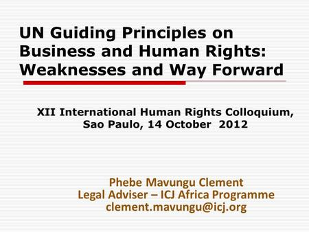UN Guiding Principles on Business and Human Rights: Weaknesses and Way Forward XII International Human Rights Colloquium, Sao Paulo, 14 October 2012 Phebe.