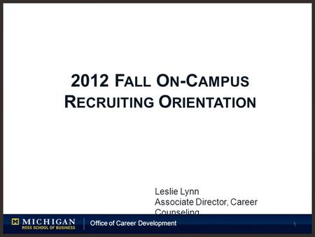Office of Career Development 1 2012 F ALL O N -C AMPUS R ECRUITING O RIENTATION Leslie Lynn Associate Director, Career Counseling.