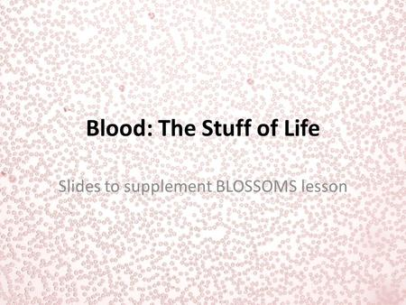 Blood: The Stuff of Life Slides to supplement BLOSSOMS lesson.