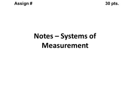 Notes – Systems of Measurement Assign #30 pts.. Metric or SI system (System de Internationale) Universal System of Measurement Notes – Systems of Measurement.
