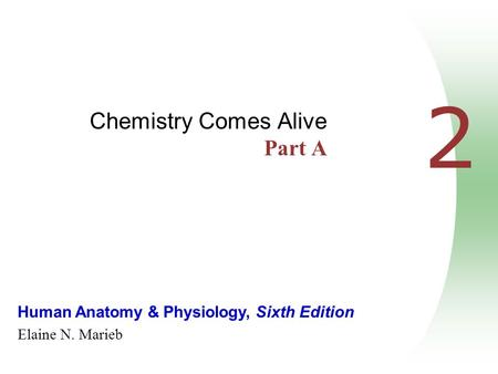 Human Anatomy & Physiology, Sixth Edition Elaine N. Marieb 2 Chemistry Comes Alive Part A.