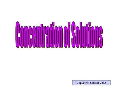 Copyright Sautter 2003 SOLUTIONS & CONCENTRATIONS WHAT IS A SOLUTION ? WHAT IS CONCENTRATION & HOW IS IT MEASURED ?
