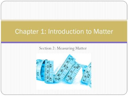 Section 2: Measuring Matter Chapter 1: Introduction to Matter.