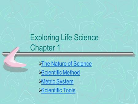 Exploring Life Science Chapter 1  The Nature of Science The Nature of Science  Scientific Method Scientific Method  Metric System Metric System  Scientific.