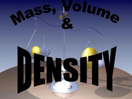 Mass, Volume & DENSITY.