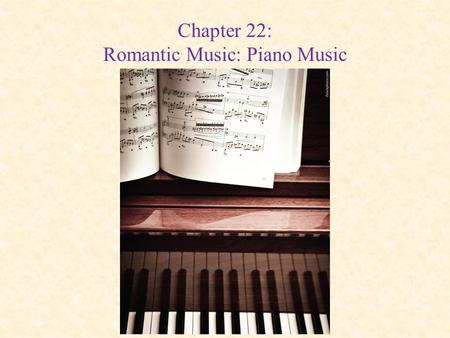Chapter 22: Romantic Music: Piano Music. The Piano Improved by the new technologies of the Industrial Revolution – Range extended to 88 keys – Cast-iron.