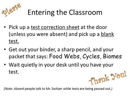 Entering the Classroom Pick up a test correction sheet at the door (unless you were absent) and pick up a blank test. Get out your binder, a sharp pencil,