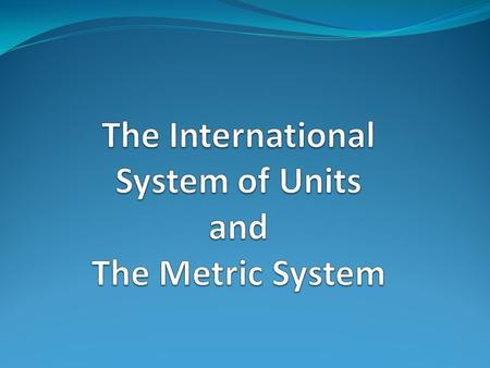 The International System of Units Also known as SI units It is the modern day metric system It is a form of measurement used all around the world.