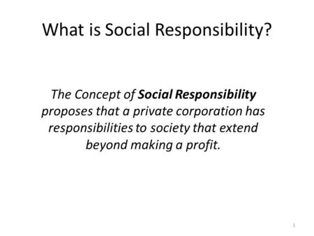 1 What is Social Responsibility? The Concept of Social Responsibility proposes that a private corporation has responsibilities to society that extend beyond.
