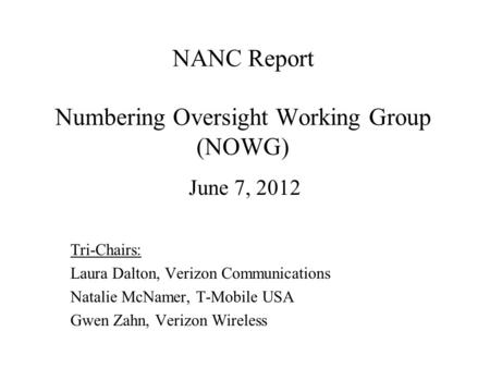 NANC Report Numbering Oversight Working Group (NOWG) June 7, 2012 Tri-Chairs: Laura Dalton, Verizon Communications Natalie McNamer, T-Mobile USA Gwen Zahn,