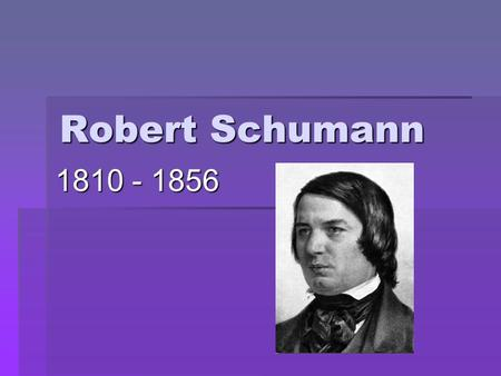 Robert Schumann 1810 - 1856. Romantic Period  Expressiveness more important than form & order  Expressed emotion with little restraint  Describes.