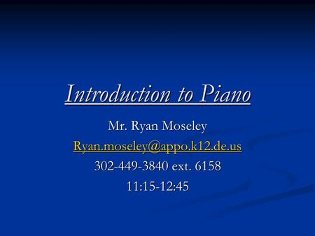 Introduction to Piano Mr. Ryan Moseley 302-449-3840 ext. 6158 11:15-12:45.