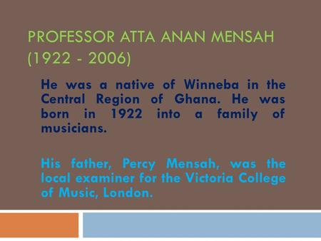 PROFESSOR ATTA ANAN MENSAH (1922 - 2006) He was a native of Winneba in the Central Region of Ghana. He was born in 1922 into a family of musicians. His.