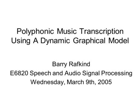 Polyphonic Music Transcription Using A Dynamic Graphical Model Barry Rafkind E6820 Speech and Audio Signal Processing Wednesday, March 9th, 2005.