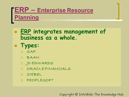 ERP – Enterprise Resource Planning ERP integrates management of business as a whole. Types:  SAP  BAAN  JD EDWARDS  ORACLE FINANCIALS  SIEBEL  PEOPLESOFT.
