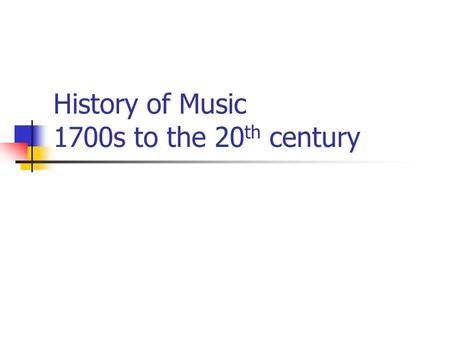 History of Music 1700s to the 20 th century. Beethoven Transition between the Classical and Romantic periods Created and mastered a new musical language.
